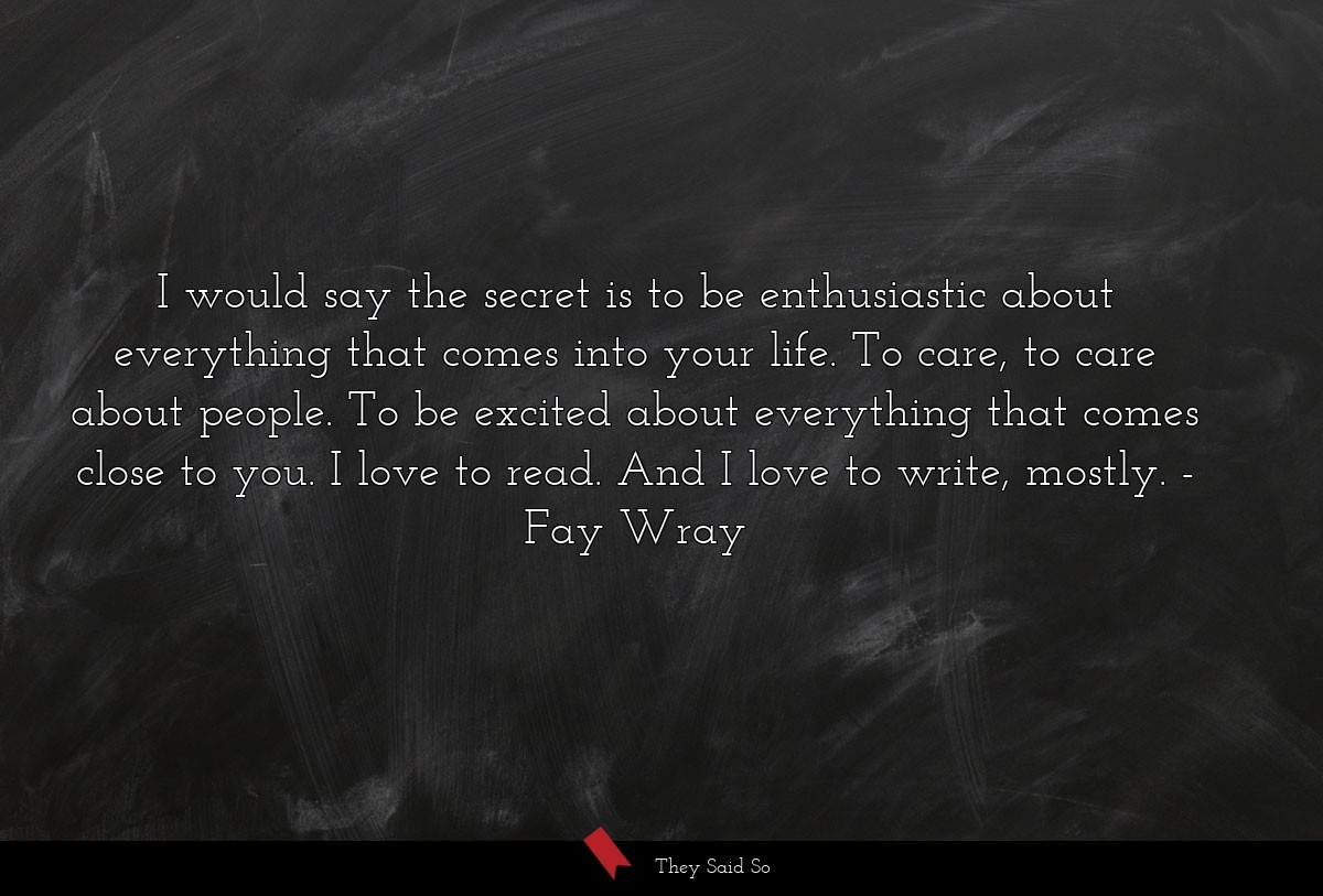 I would say the secret is to be enthusiastic... | Fay Wray