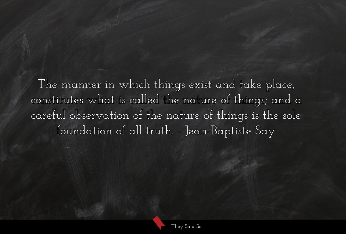 The manner in which things exist and take place,... | Jean-Baptiste Say