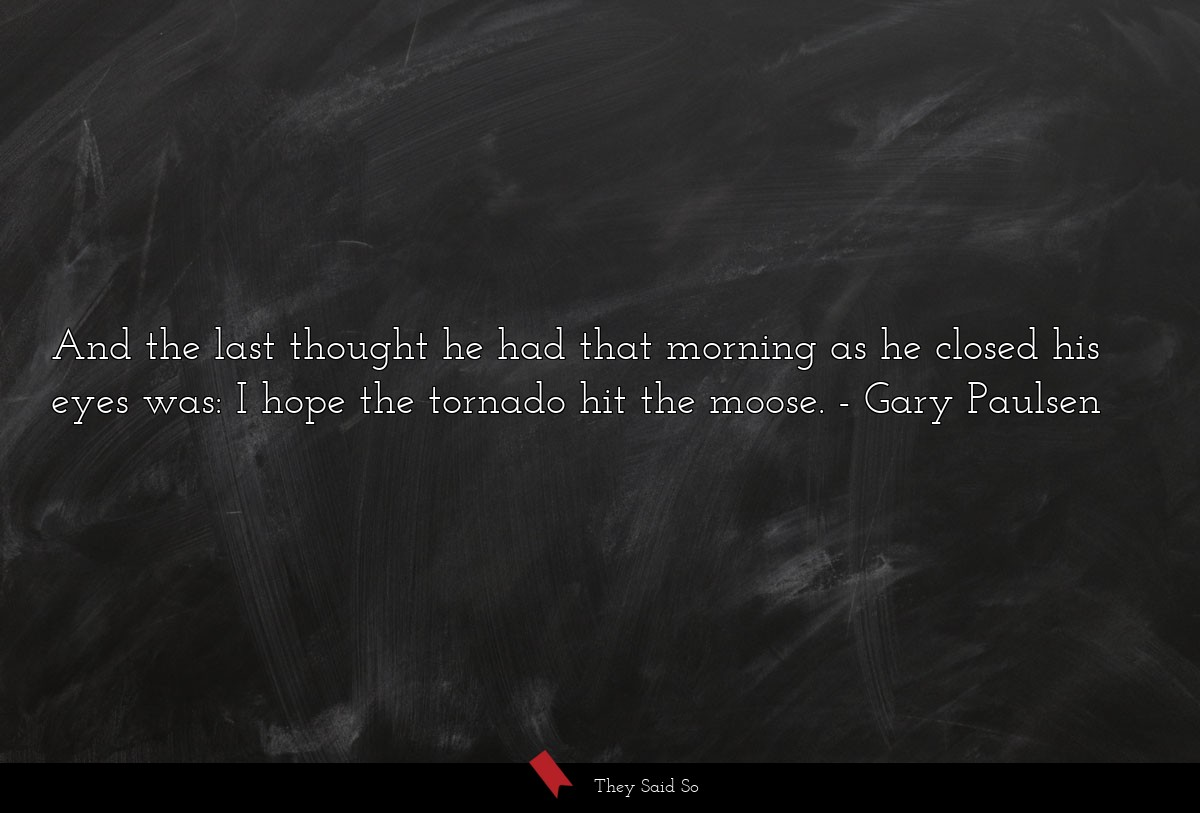 And the last thought he had that morning as he... | Gary Paulsen