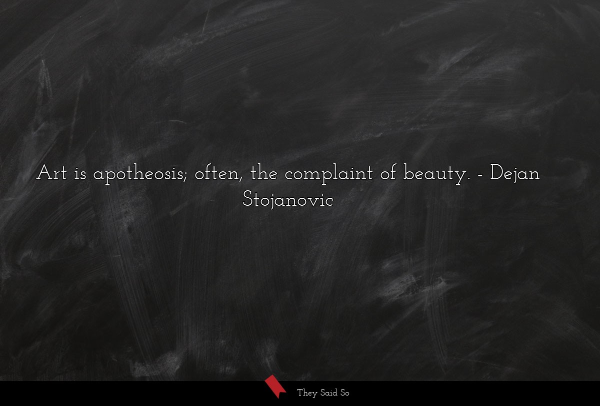 Art is apotheosis; often, the complaint of beauty.... | Dejan Stojanovic