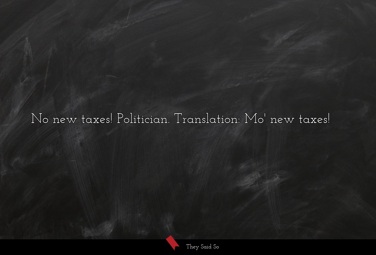 No new taxes! Politician. Translation: Mo' new...