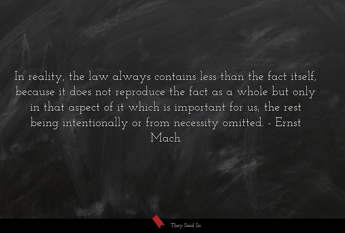 In reality, the law always contains less than the... | Ernst Mach