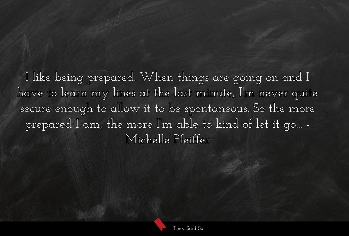 I like being prepared. When things are going on... | Michelle Pfeiffer