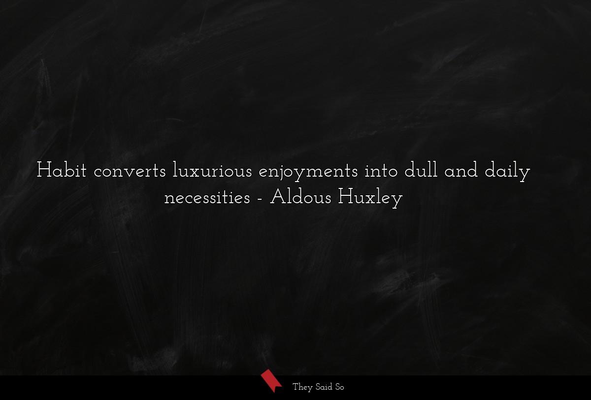 Habit converts luxurious enjoyments into dull and...   Aldous Huxley
