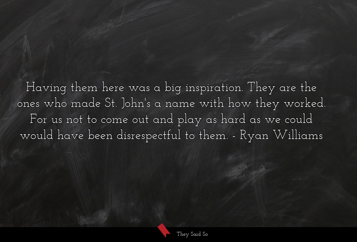 Having them here was a big inspiration. They are... | Ryan Williams