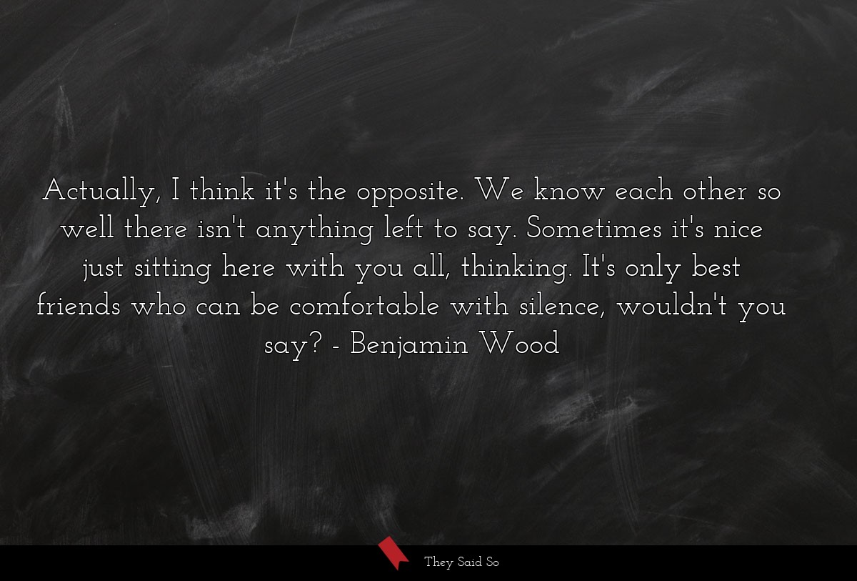 Actually, I think it's the opposite. We know each... | Benjamin Wood