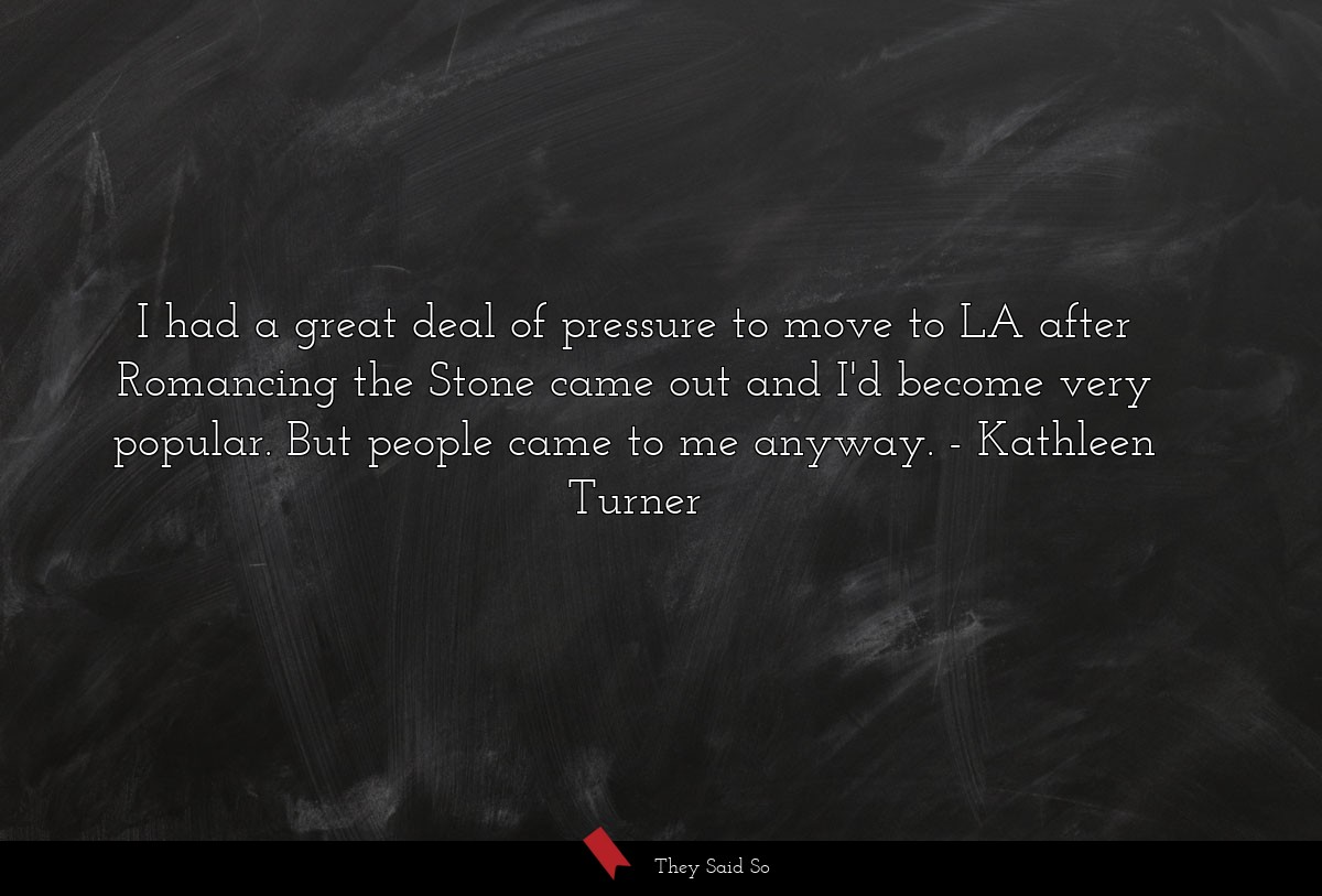 I had a great deal of pressure to move to LA... | Kathleen Turner