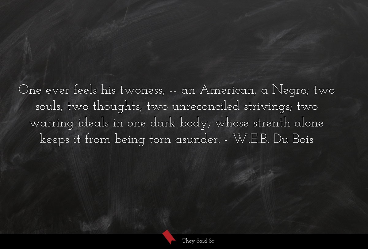 One ever feels his twoness, -- an American, a... | W.E.B. Du Bois