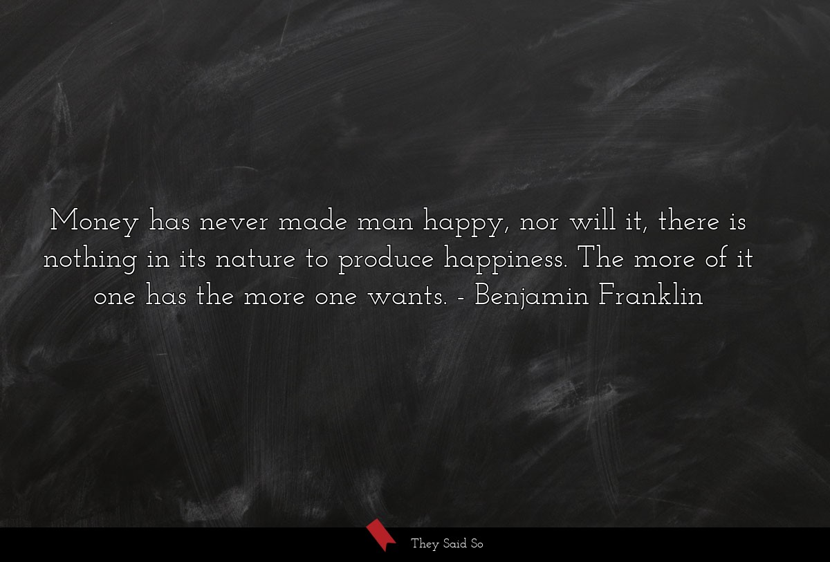 Money has never made man happy, nor will it,... | Benjamin Franklin