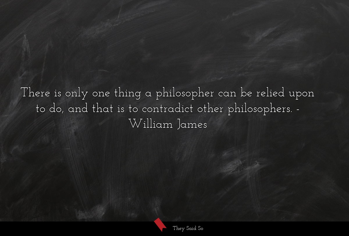 There is only one thing a philosopher can be... | William James