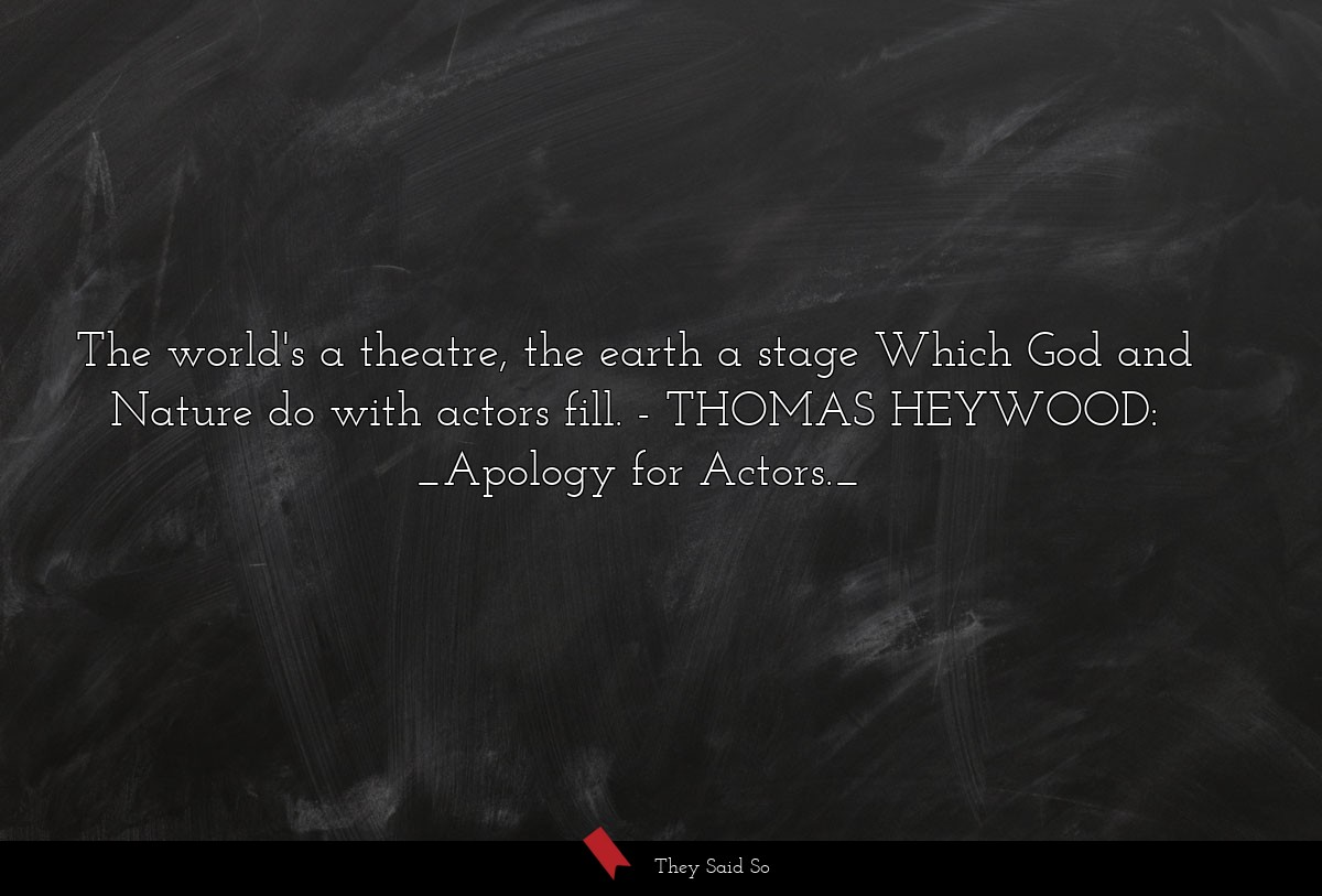 The world's a theatre, the earth a stage Which... | THOMAS HEYWOOD: _Apology for Actors._
