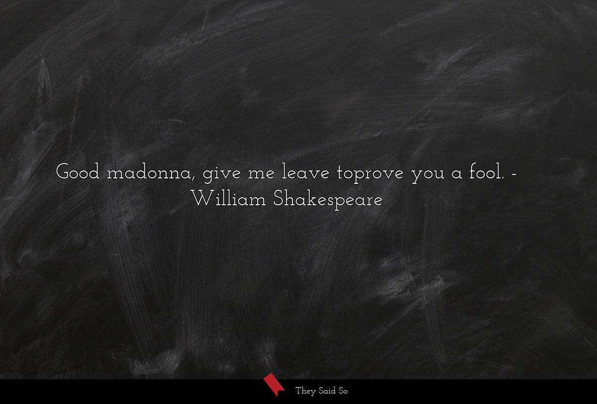 Good madonna, give me leave toprove you a fool. ... | William Shakespeare
