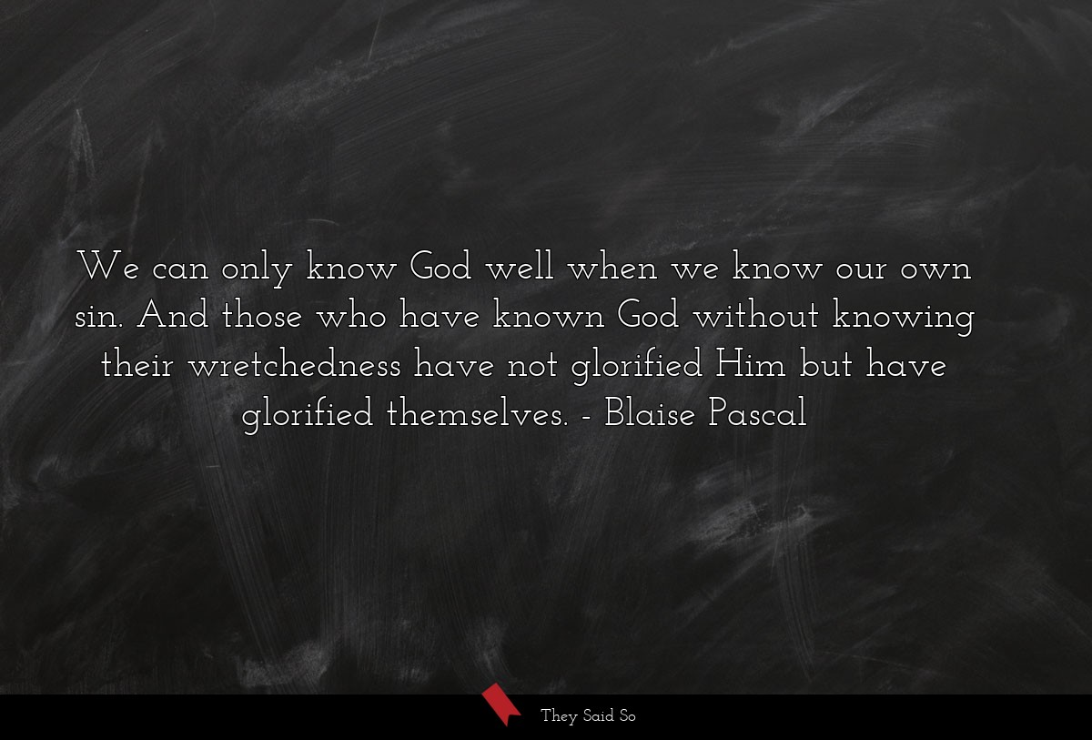 We can only know God well when we know our own... | Blaise Pascal