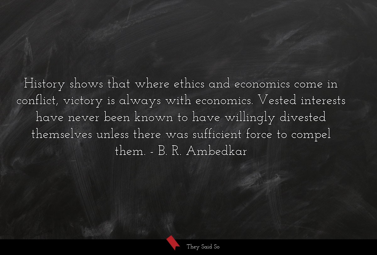 History shows that where ethics and economics... | B. R. Ambedkar
