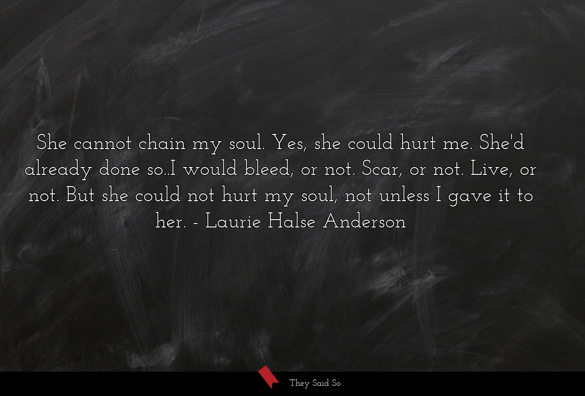 She cannot chain my soul. Yes, she could hurt me.... | Laurie Halse Anderson