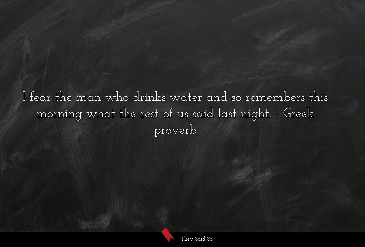 I fear the man who drinks water and so remembers... | Greek proverb