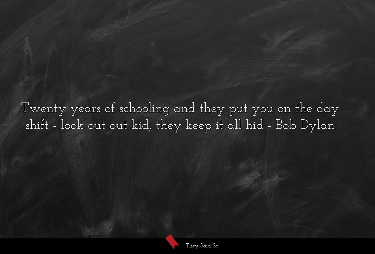Twenty years of schooling and they put you on the... | Bob Dylan