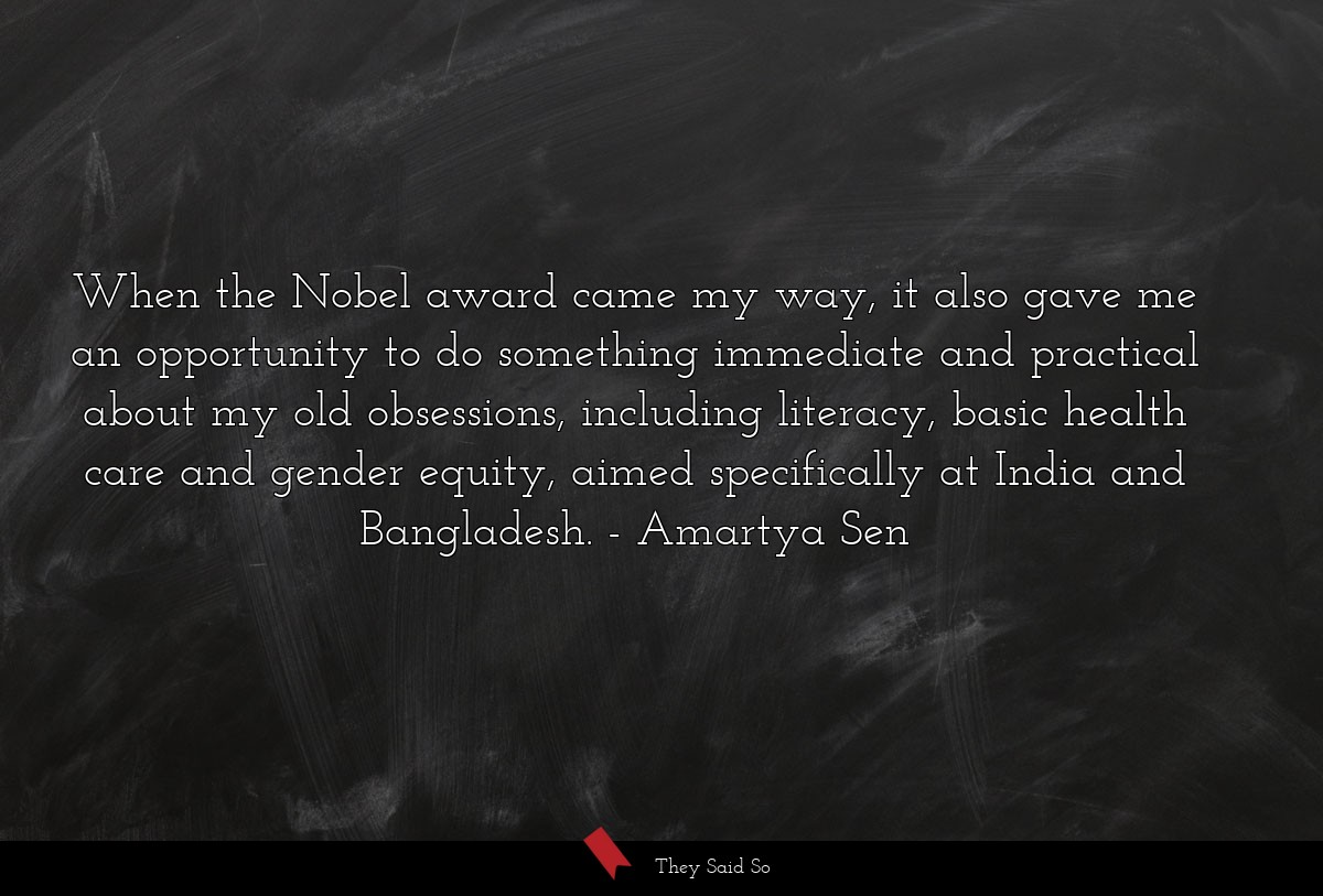 When the Nobel award came my way, it also gave me... | Amartya Sen