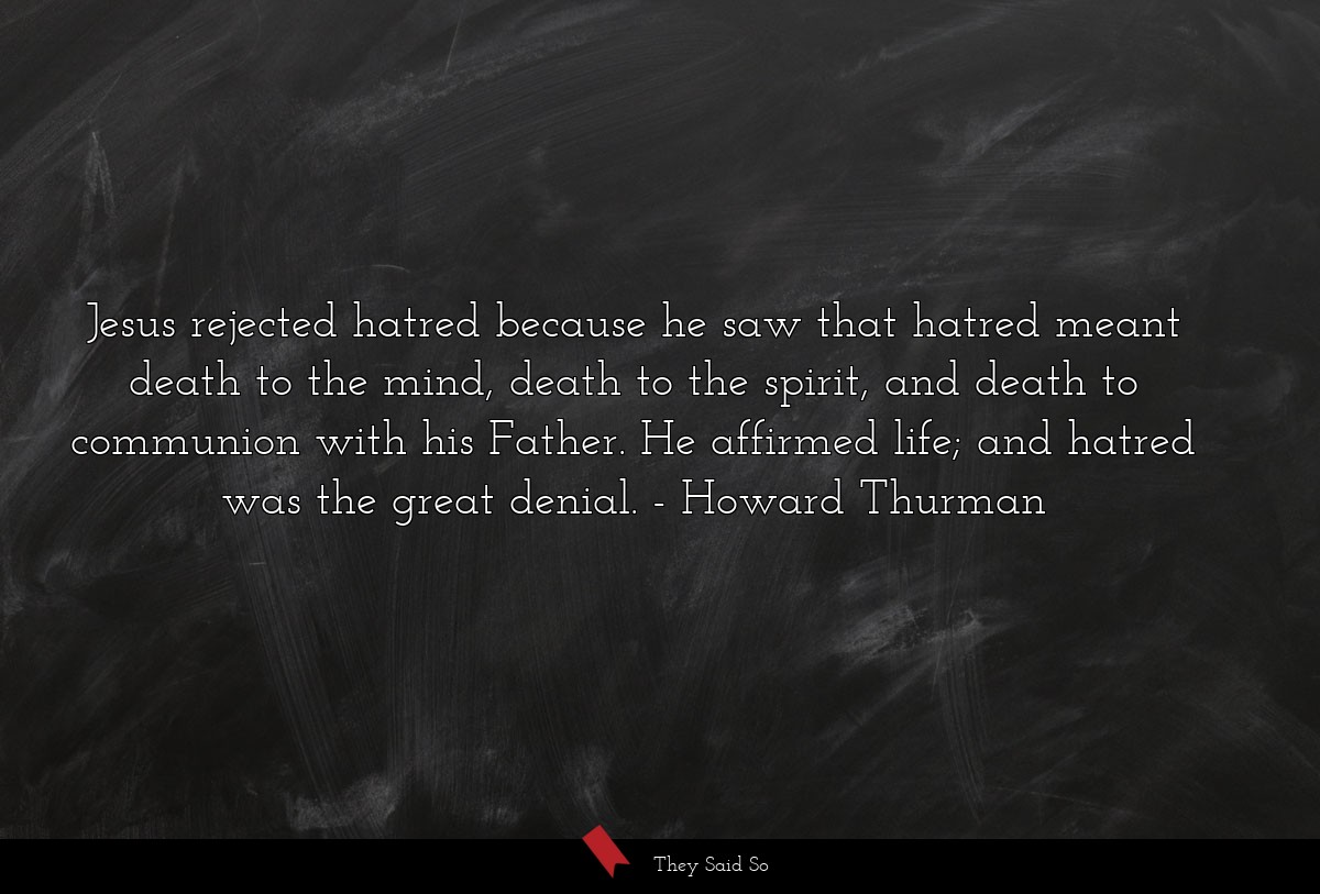 Jesus rejected hatred because he saw that hatred... | Howard Thurman