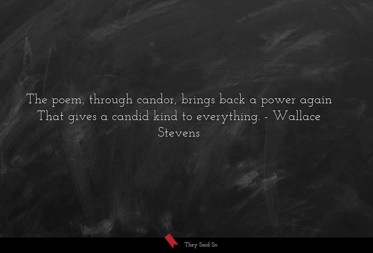 The poem, through candor, brings back a power... | Wallace Stevens