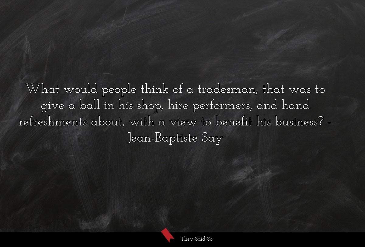 What would people think of a tradesman, that was... | Jean-Baptiste Say