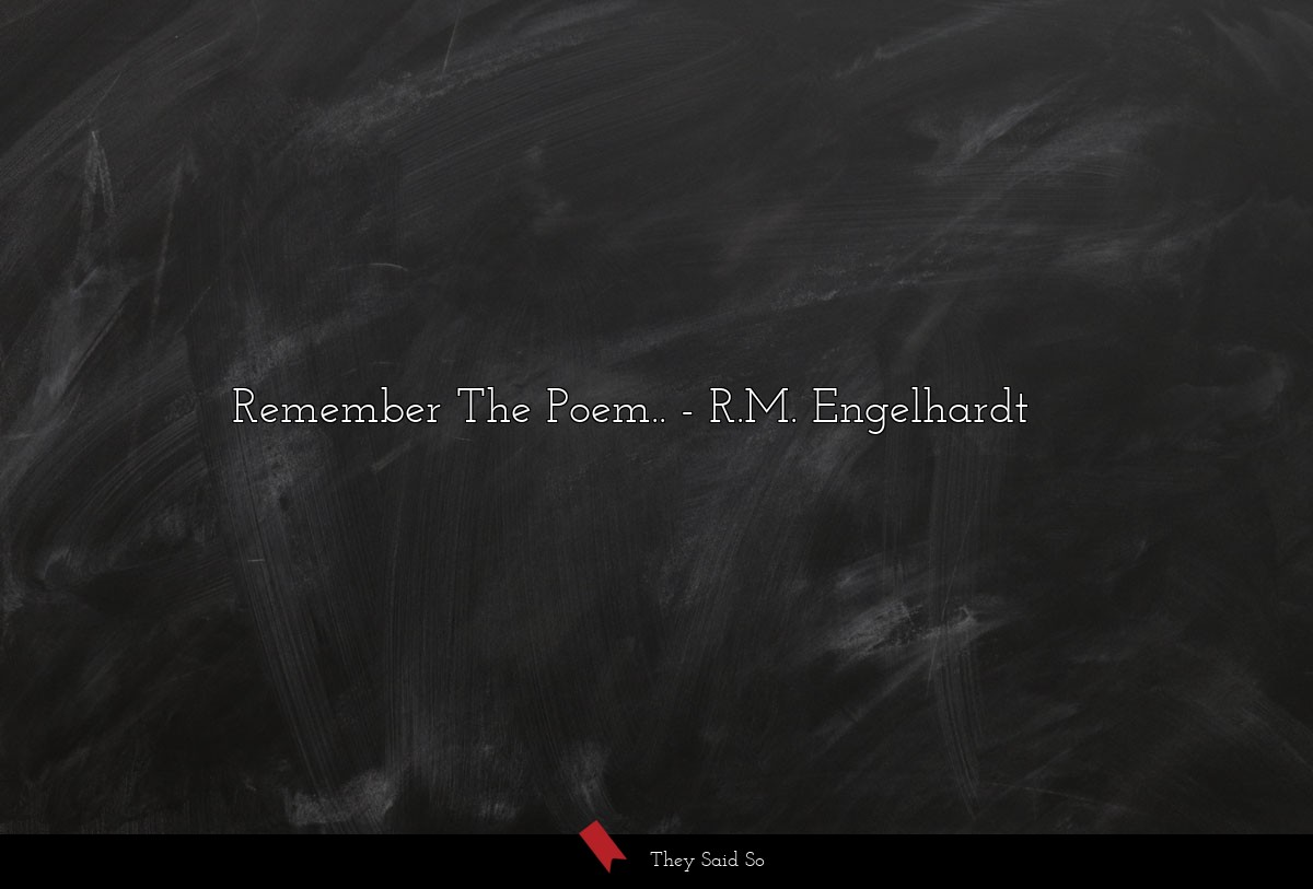 Remember The Poem ...... | R.M. Engelhardt