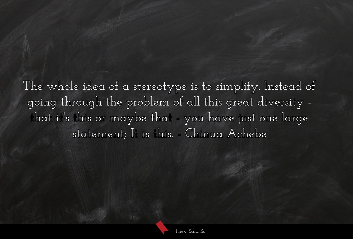 The whole idea of a stereotype is to simplify.... | Chinua Achebe