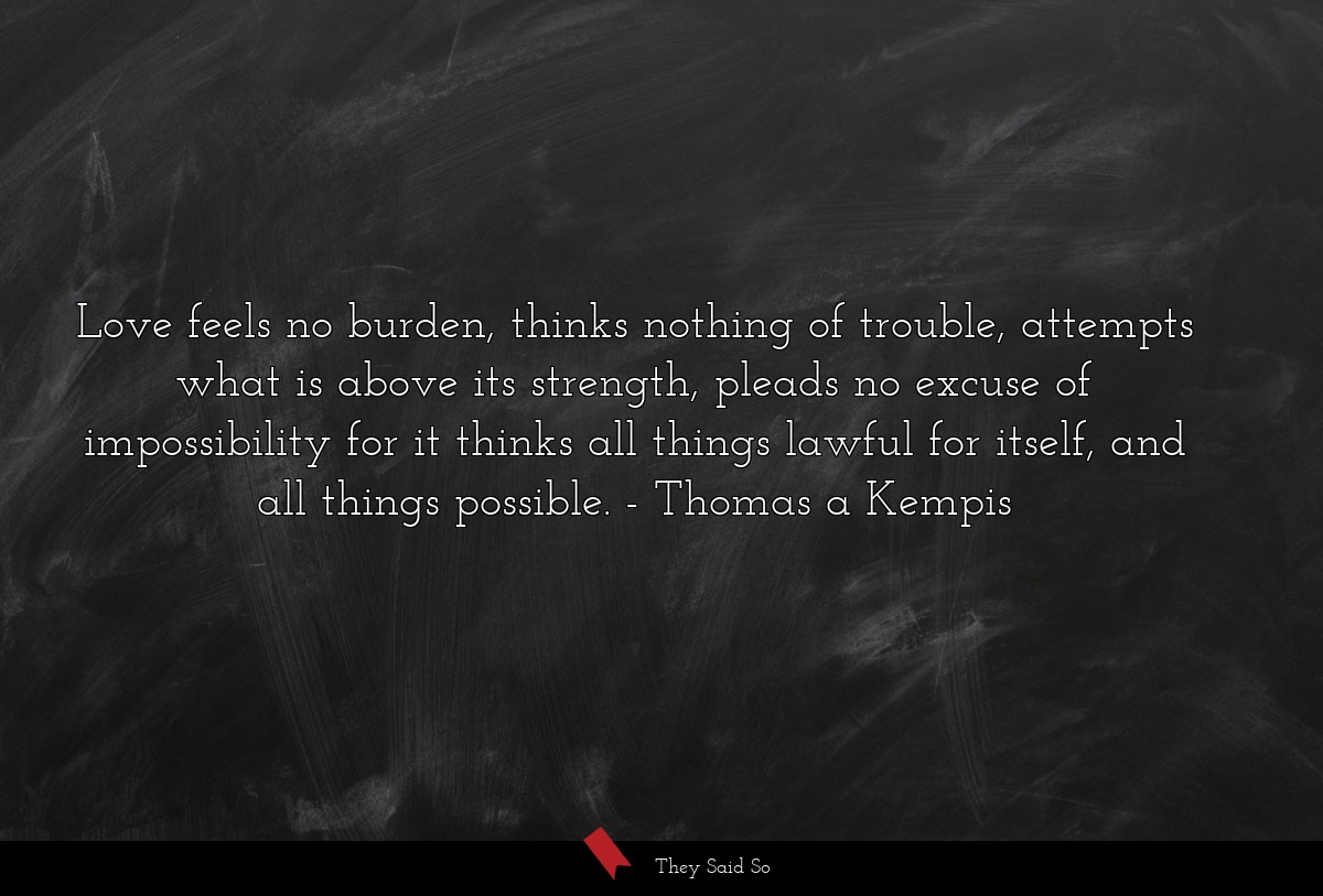 Love feels no burden, thinks nothing of trouble,... | Thomas a Kempis