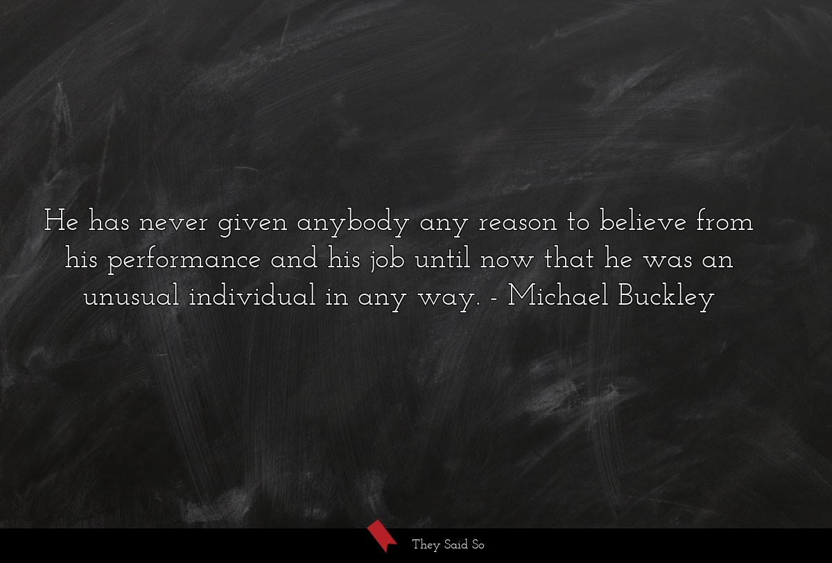 He has never given anybody any reason to believe... | Michael Buckley