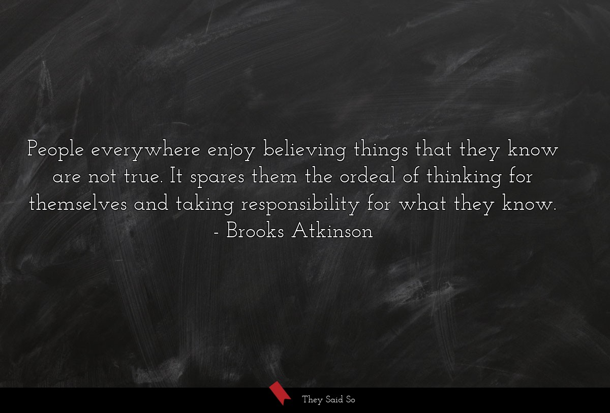 People everywhere enjoy believing things that... | Brooks Atkinson