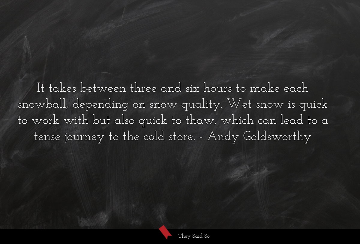 It takes between three and six hours to make each... | Andy Goldsworthy