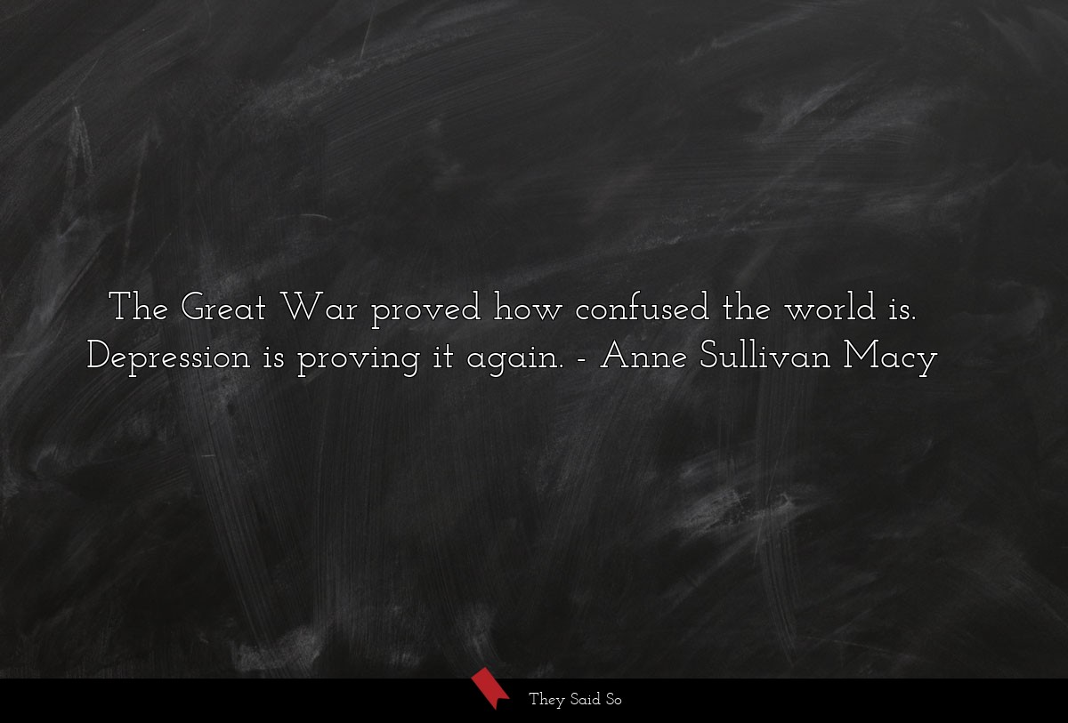 The Great War proved how confused the world is.... | Anne Sullivan Macy