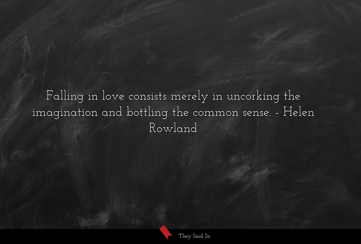 Falling in love consists merely in uncorking the... | Helen Rowland