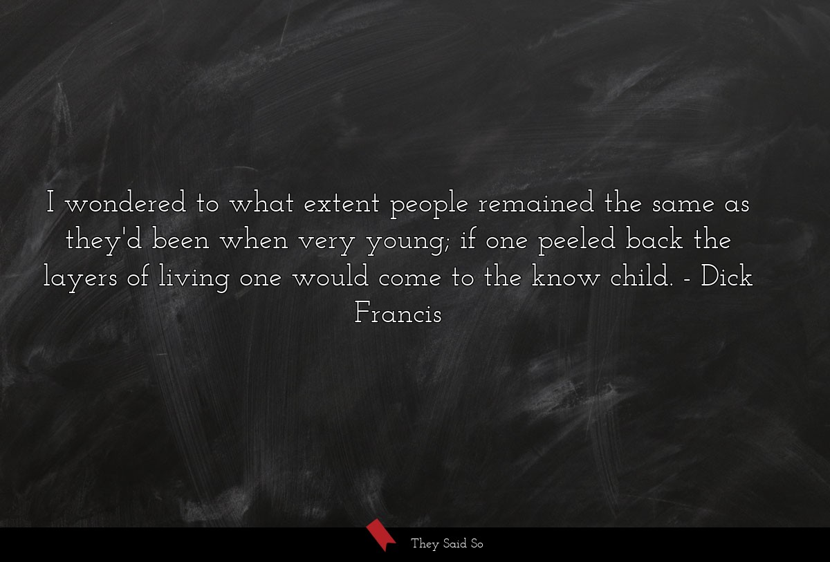 I wondered to what extent people remained the... | Dick Francis