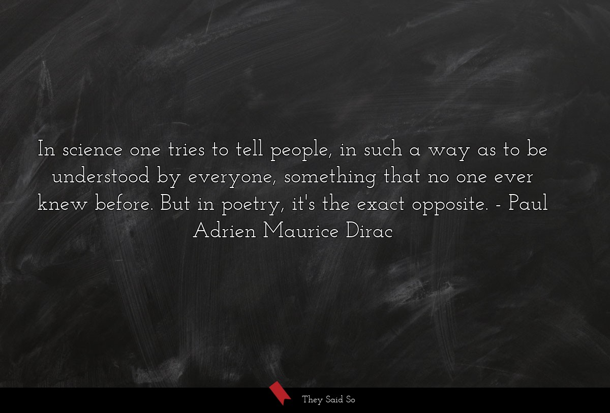 In science one tries to tell people, in such a way as to be understood by everyone, something that no one ever knew before. But in poetry, it's the exact opposite. Paul Adrien Maurice Dirac