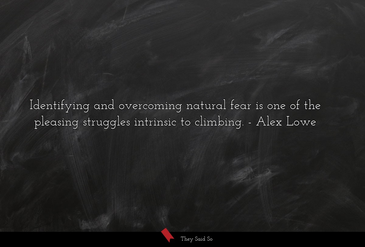 Identifying and overcoming natural fear is one of... | Alex Lowe