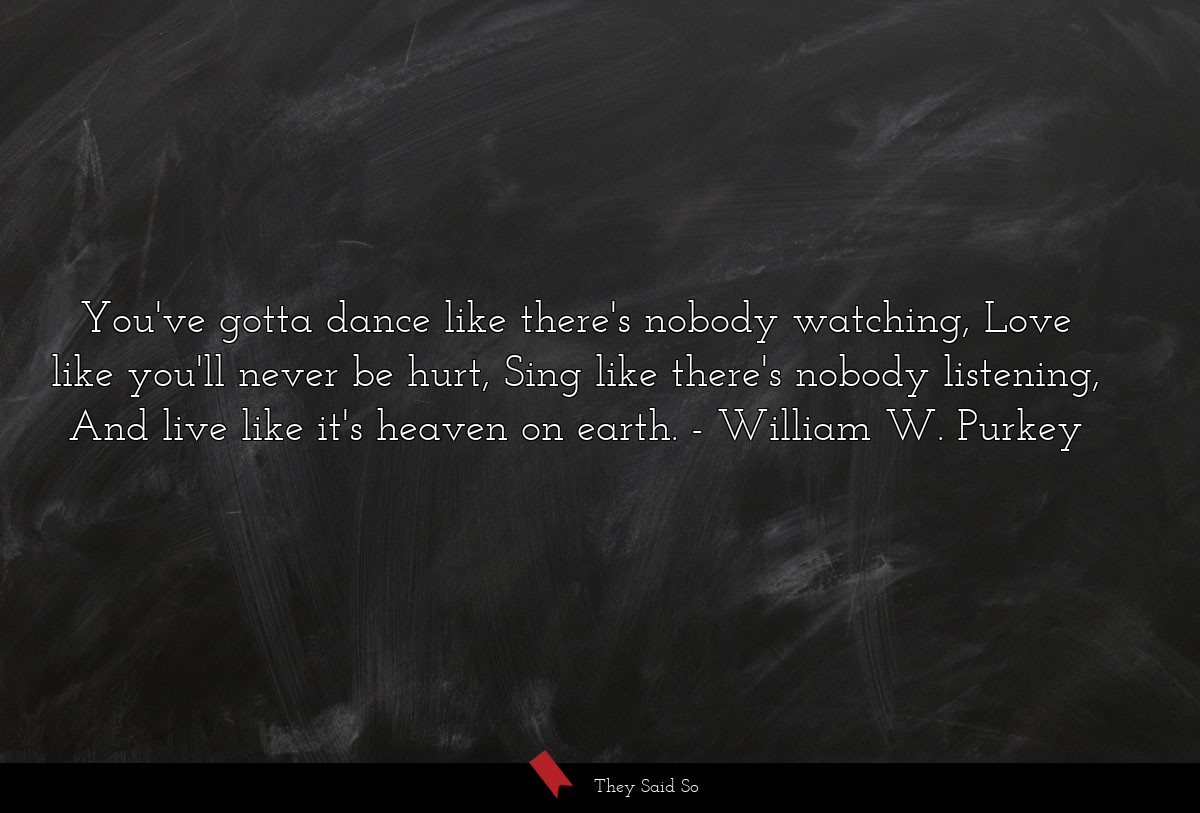You've gotta dance like there's nobody watching, Love like you'll never be hurt, Sing like there's nobody listening, And live like it's heaven on earth. William W. Purkey