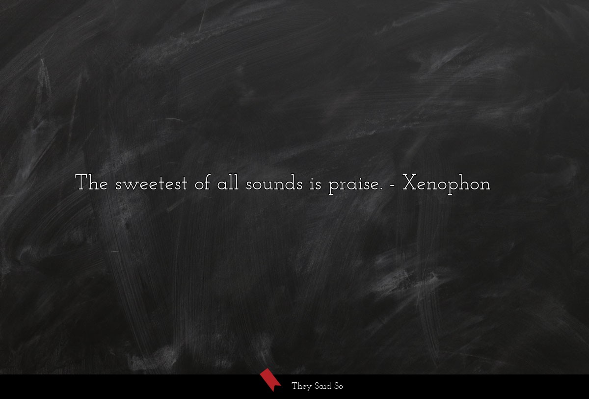 The sweetest of all sounds is praise.... | Xenophon