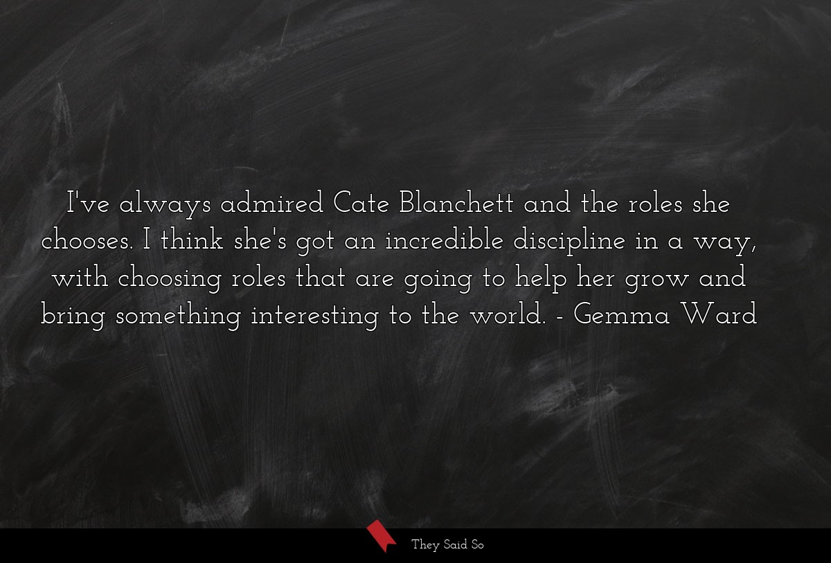 I've always admired Cate Blanchett and the roles... | Gemma Ward