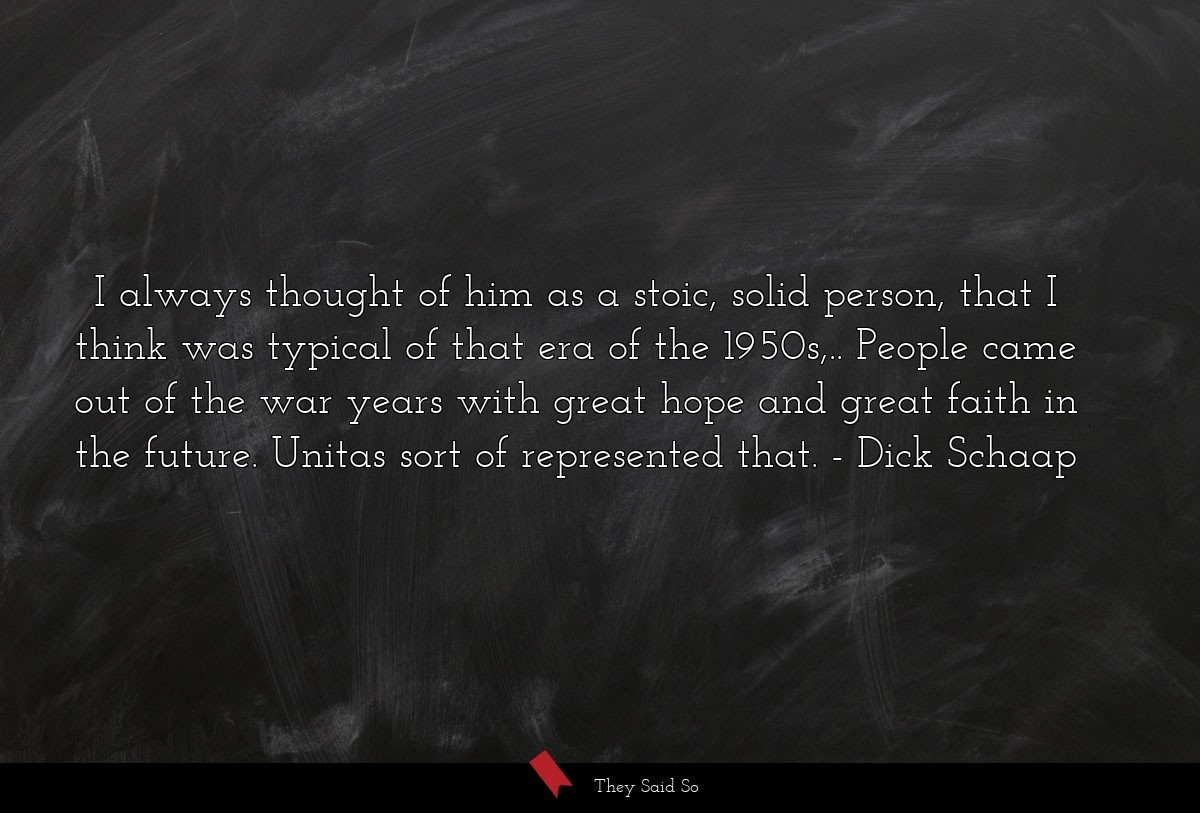 I always thought of him as a stoic, solid person,... | Dick Schaap