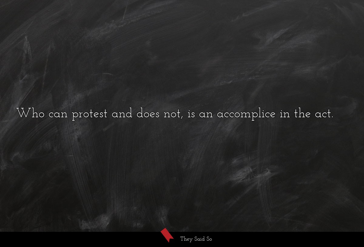Who can protest and does not, is an accomplice in...