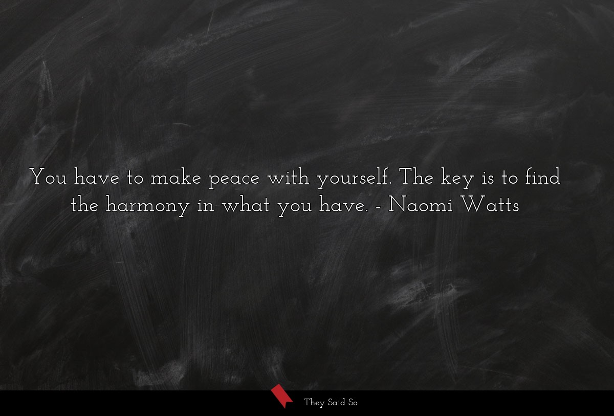 You have to make peace with yourself. The key is... | Naomi Watts