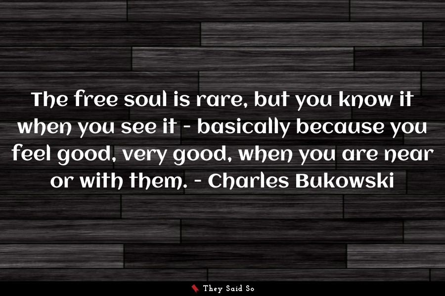 The free soul is rare, but you know it when you... | Charles Bukowski