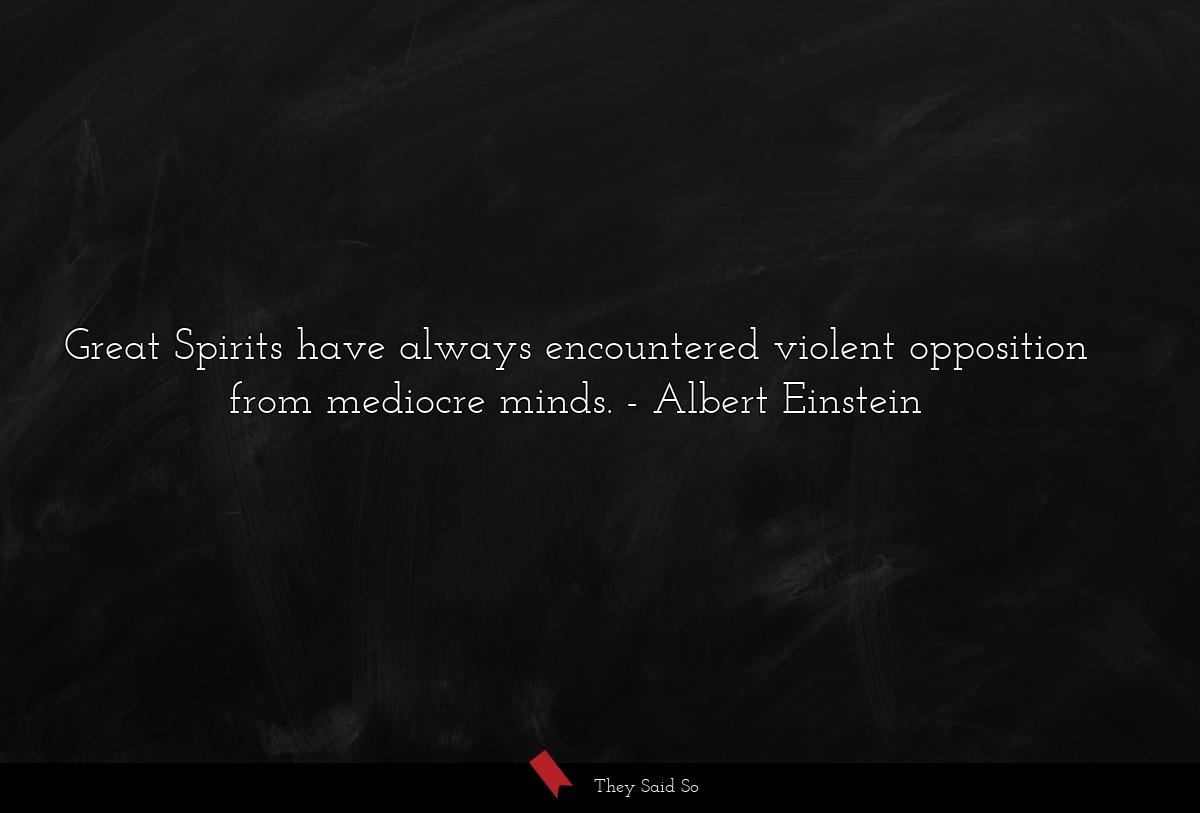 Great Spirits have always encountered violent opposition from mediocre minds. Albert Einstein