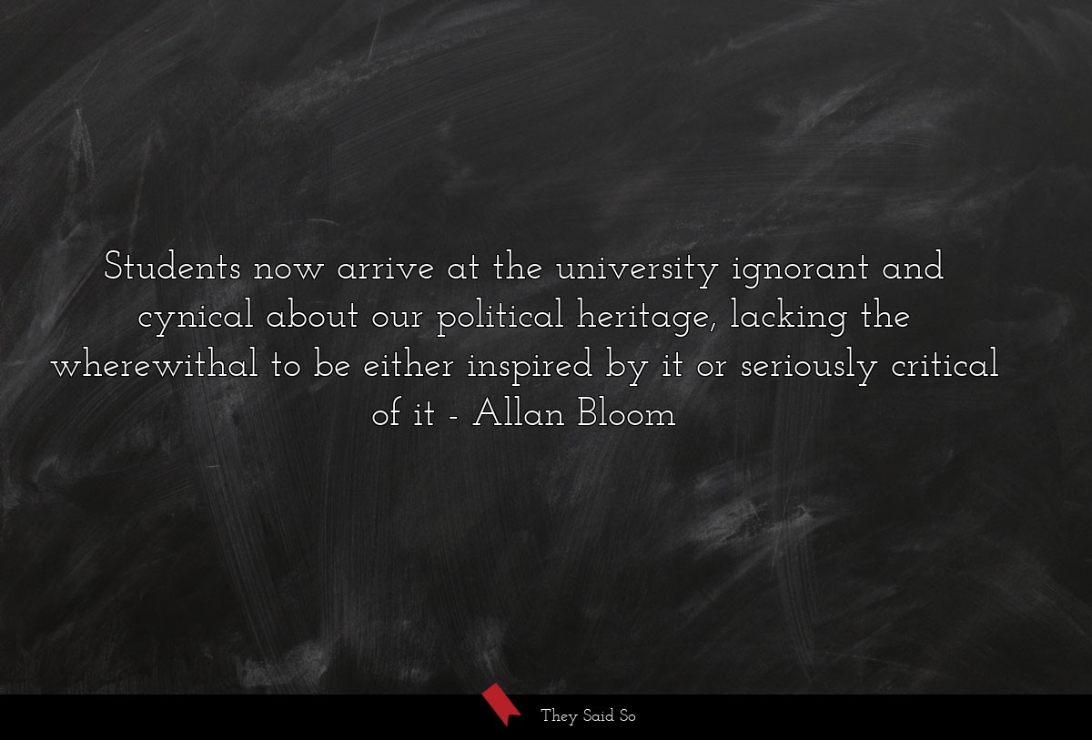 Students now arrive at the university ignorant... | Allan Bloom