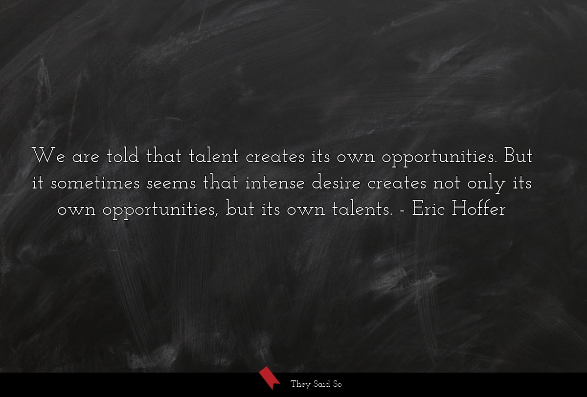 We are told that talent creates its own... | Eric Hoffer