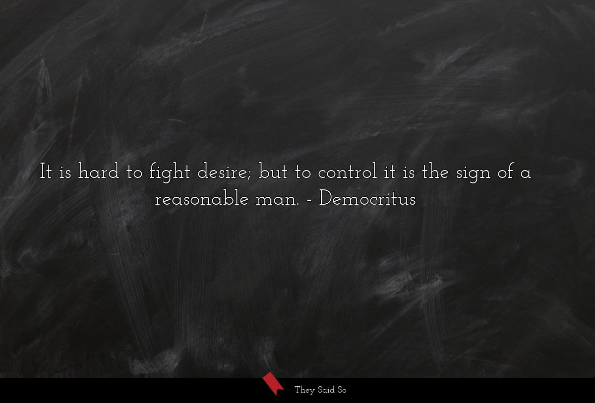 It is hard to fight desire; but to control it is... | Democritus
