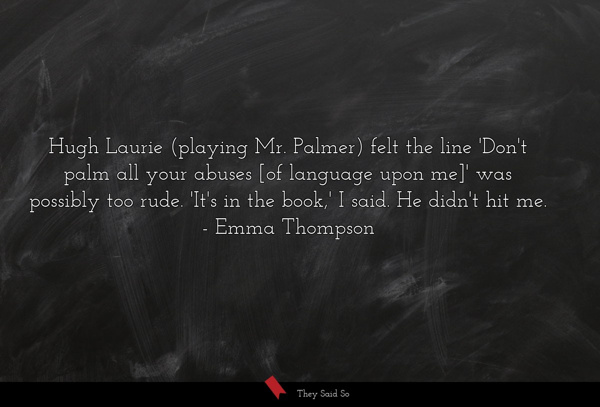 Hugh Laurie (playing Mr. Palmer) felt the line... | Emma Thompson