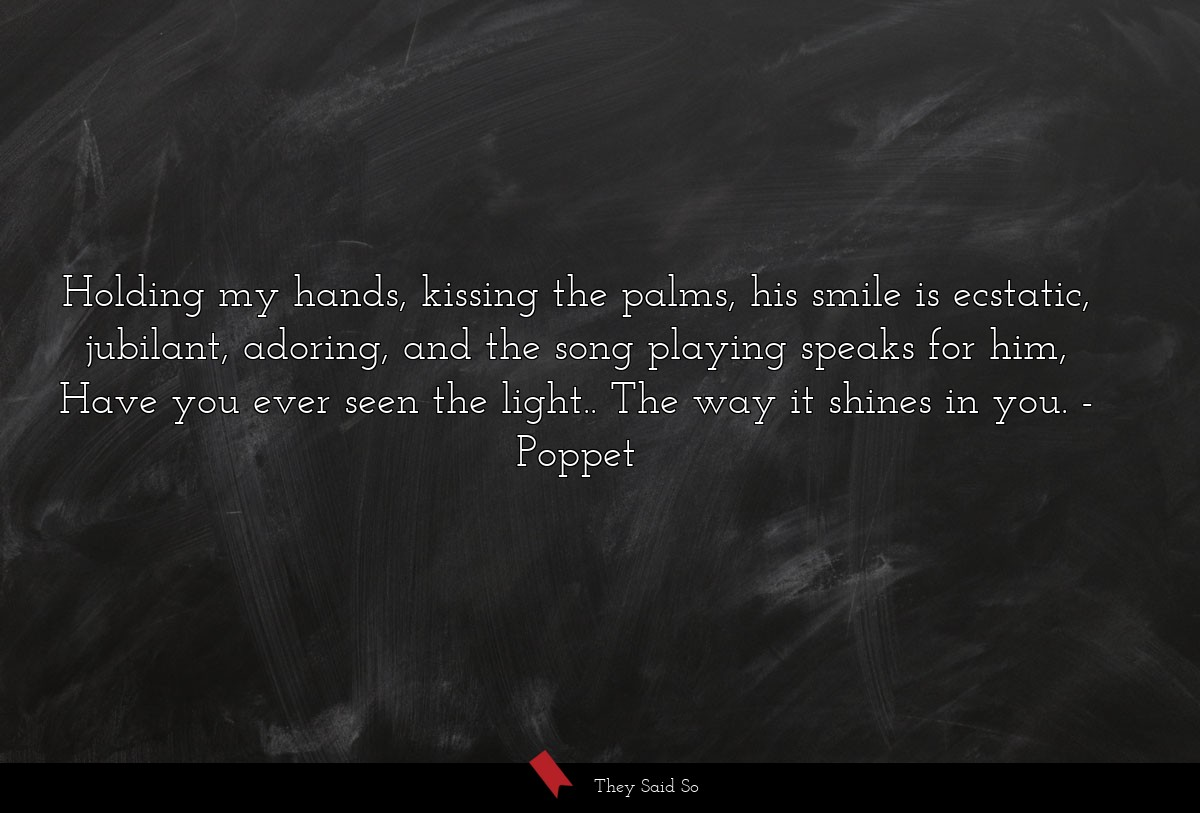 Holding my hands, kissing the palms, his smile is... | Poppet