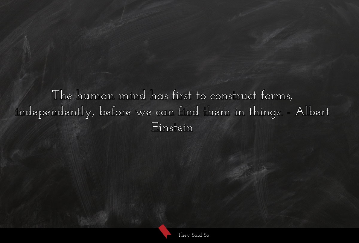 The human mind has first to construct forms,... | Albert Einstein